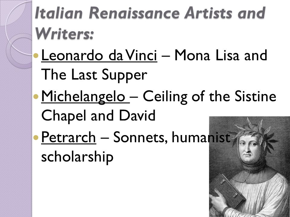 Italian Renaissance Artists and Writers: Leonardo da Vinci – Mona Lisa and The Last Supper Michelangelo – Ceiling of the Sistine Chapel and David Petrarch – Sonnets, humanist scholarship
