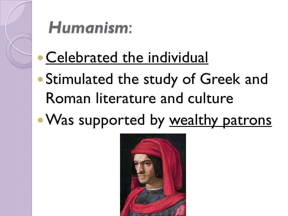 Humanism: Celebrated the individual Stimulated the study of Greek and Roman literature and culture Was supported by wealthy patrons