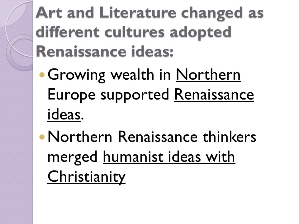 Art and Literature changed as different cultures adopted Renaissance ideas: Growing wealth in Northern Europe supported Renaissance ideas.
