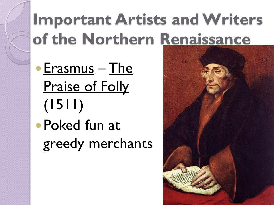 Important Artists and Writers of the Northern Renaissance Erasmus – The Praise of Folly (1511) Poked fun at greedy merchants