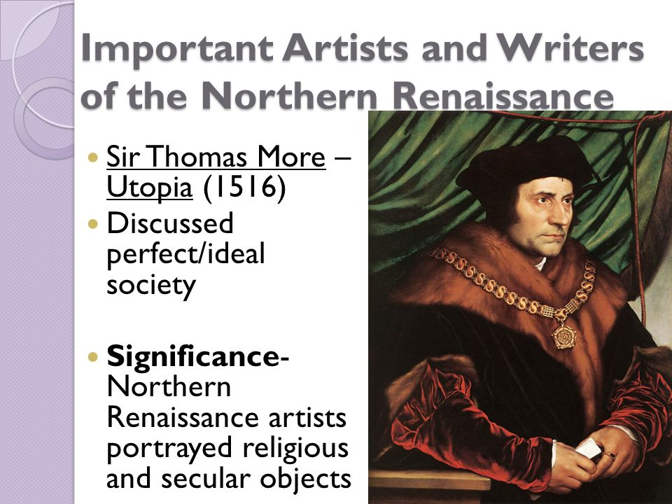 Important Artists and Writers of the Northern Renaissance Sir Thomas More – Utopia (1516) Discussed perfect/ideal society Significance- Northern Renaissance artists portrayed religious and secular objects