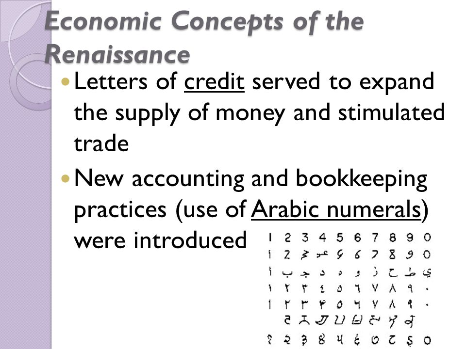 Economic Concepts of the Renaissance Letters of credit served to expand the supply of money and stimulated trade New accounting and bookkeeping practices (use of Arabic numerals) were introduced