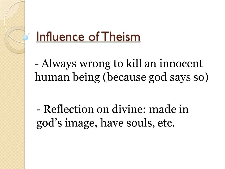 Influence of Theism - Always wrong to kill an innocent human being (because god says so) - Reflection on divine: made in god's image, have souls, etc.