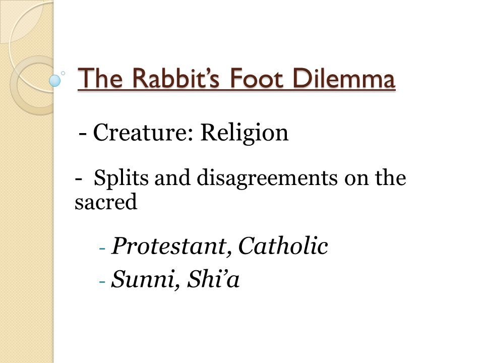 The Rabbit's Foot Dilemma - Creature: Religion - Splits and disagreements on the sacred - Protestant, Catholic - Sunni, Shi'a