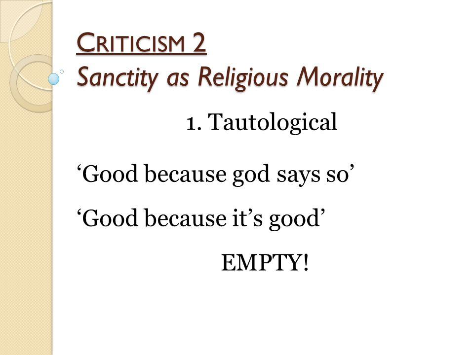 C RITICISM 2 Sanctity as Religious Morality 1. Tautological 'Good because god says so' 'Good because it's good' EMPTY!