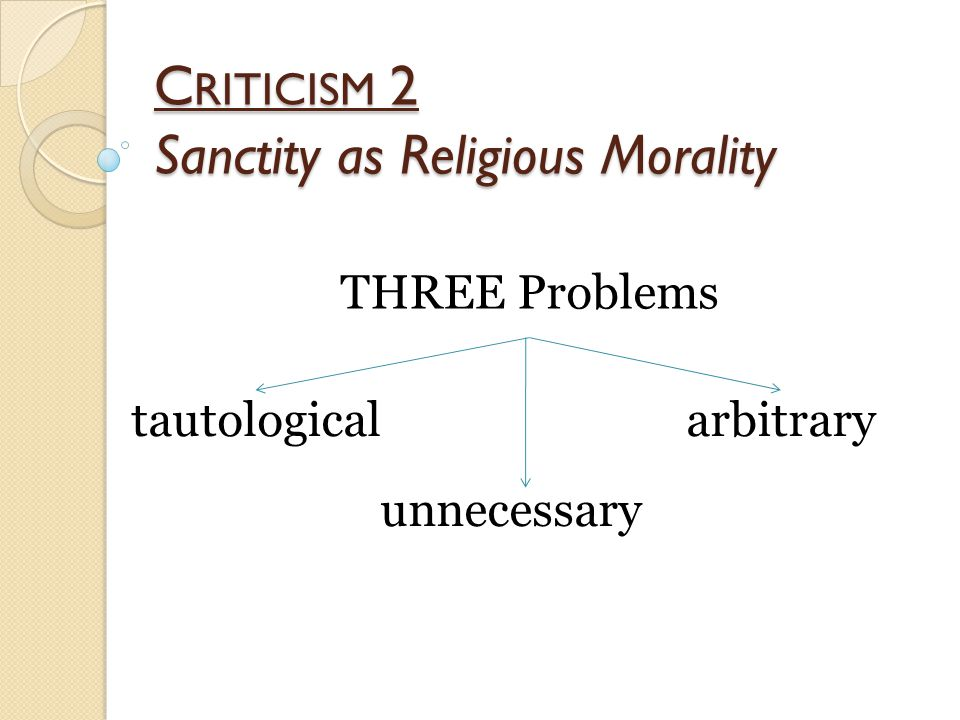 C RITICISM 2 Sanctity as Religious Morality THREE Problems tautological unnecessary arbitrary