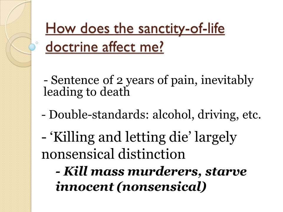 How does the sanctity-of-life doctrine affect me? - Sentence of 2 years of pain, inevitably leading to death - Double-standards: alcohol, driving, etc