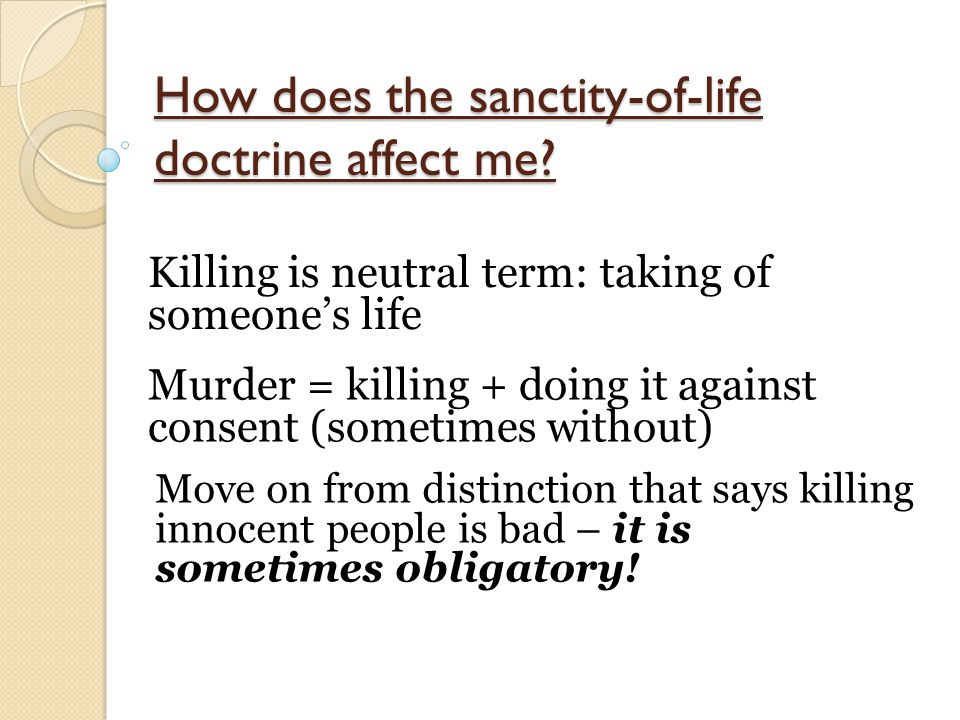How does the sanctity-of-life doctrine affect me? Killing is neutral term: taking of someone's life Murder = killing + doing it against consent (somet