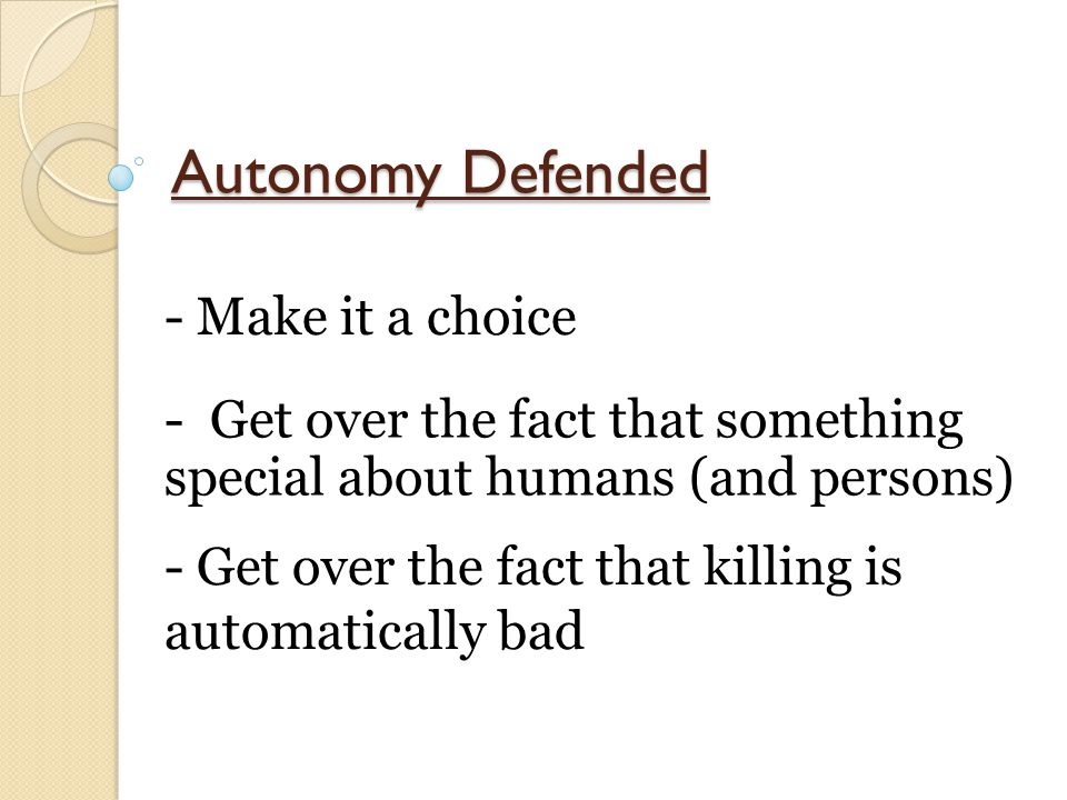 Autonomy Defended - Make it a choice - Get over the fact that something special about humans (and persons) - Get over the fact that killing is automat