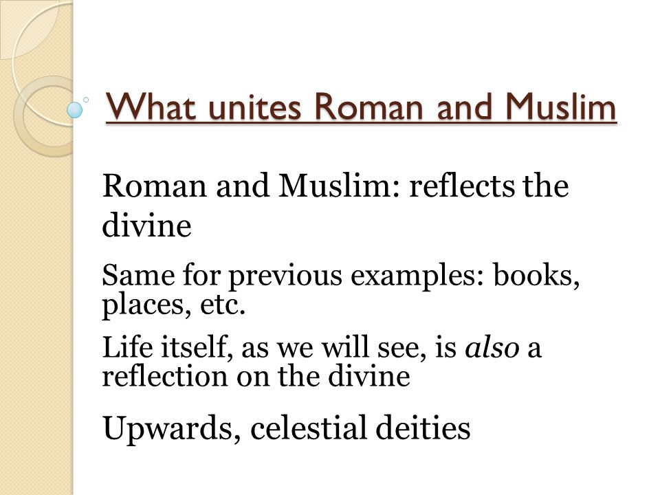 What unites Roman and Muslim Roman and Muslim: reflects the divine Same for previous examples: books, places, etc. Life itself, as we will see, is als