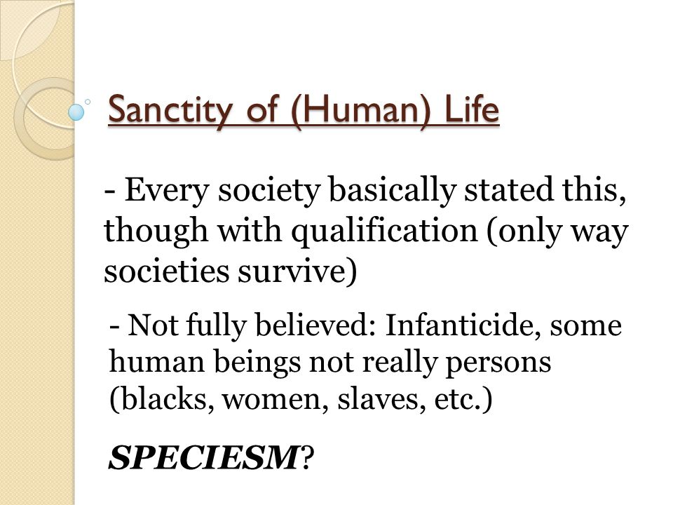 Sanctity of (Human) Life - Every society basically stated this, though with qualification (only way societies survive) - Not fully believed: Infanticide, some human beings not really persons (blacks, women, slaves, etc.) SPECIESM