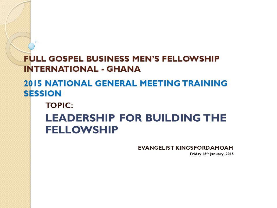 FULL GOSPEL BUSINESS MEN'S FELLOWSHIP INTERNATIONAL - GHANA 2015 NATIONAL GENERAL MEETING TRAINING SESSION TOPIC: LEADERSHIP FOR BUILDING THE FELLOWSHIP EVANGELIST KINGSFORD AMOAH Friday 16 th January, 2015