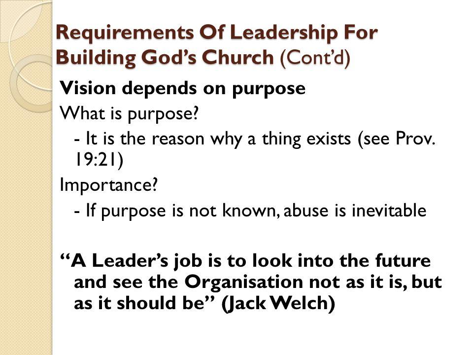 Requirements Of Leadership For Building God's Church (Cont'd) Vision depends on purpose What is purpose.