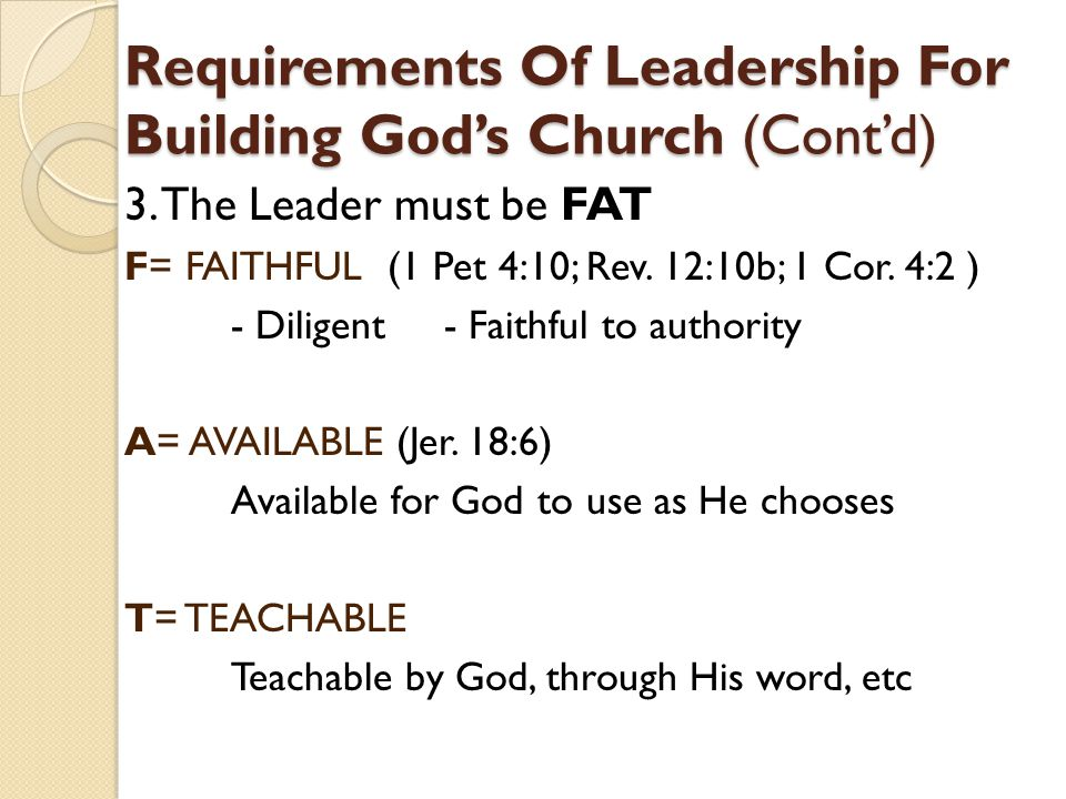 Requirements Of Leadership For Building God's Church (Cont'd) 3. The Leader must be FAT F= FAITHFUL (1 Pet 4:10; Rev. 12:10b; 1 Cor. 4:2 ) - Diligent-