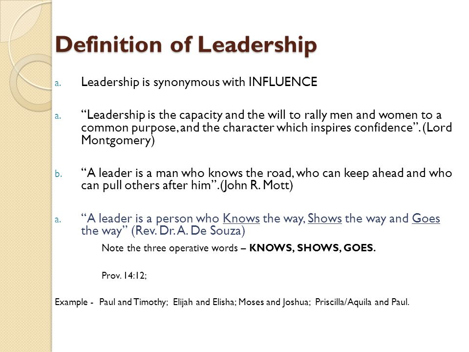 "Definition of Leadership a. Leadership is synonymous with INFLUENCE a. ""Leadership is the capacity and the will to rally men and women to a common pur"