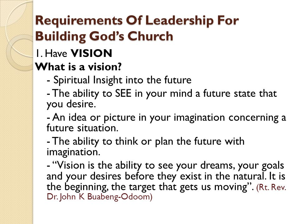 Requirements Of Leadership For Building God's Church 1. Have VISION What is a vision? - Spiritual Insight into the future - The ability to SEE in your