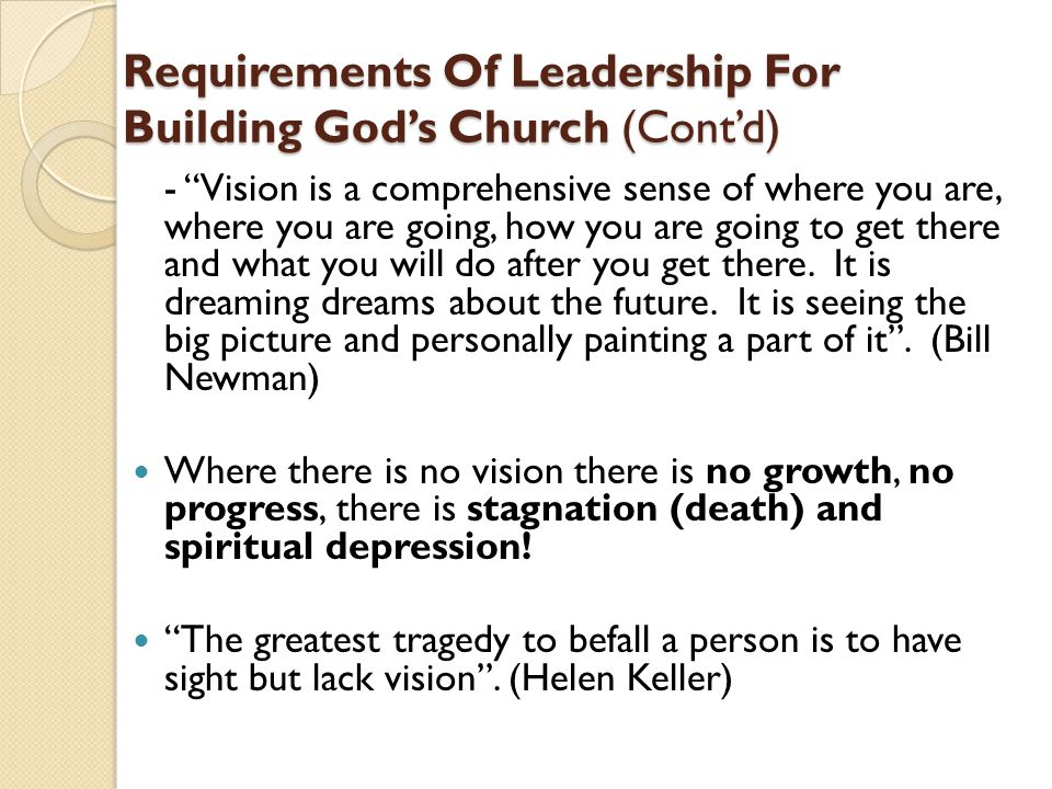 "Requirements Of Leadership For Building God's Church (Cont'd) - ""Vision is a comprehensive sense of where you are, where you are going, how you are go"