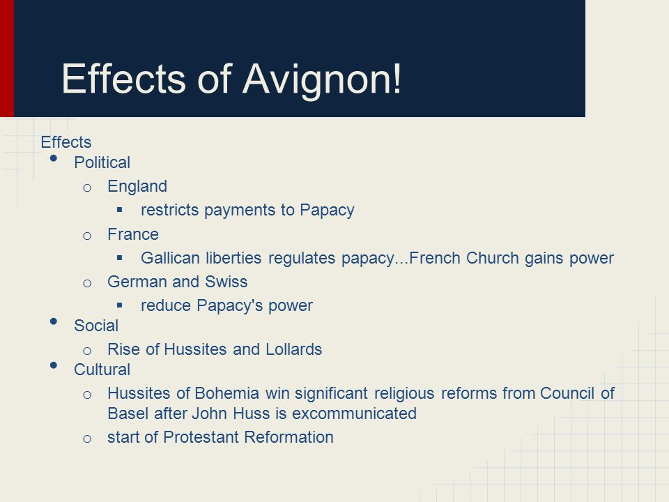 Effects of Avignon! Effects Political o England  restricts payments to Papacy o France  Gallican liberties regulates papacy...French Church gains po