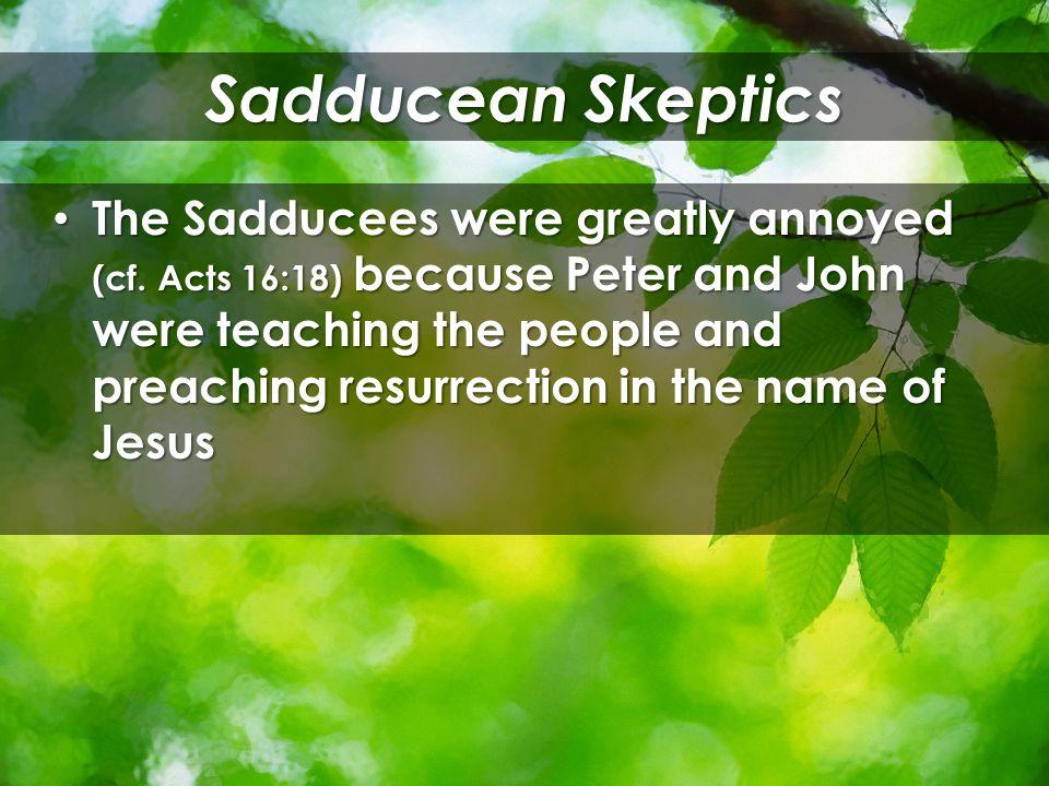 Sadducean Skeptics The Sadducees were greatly annoyed (cf.
