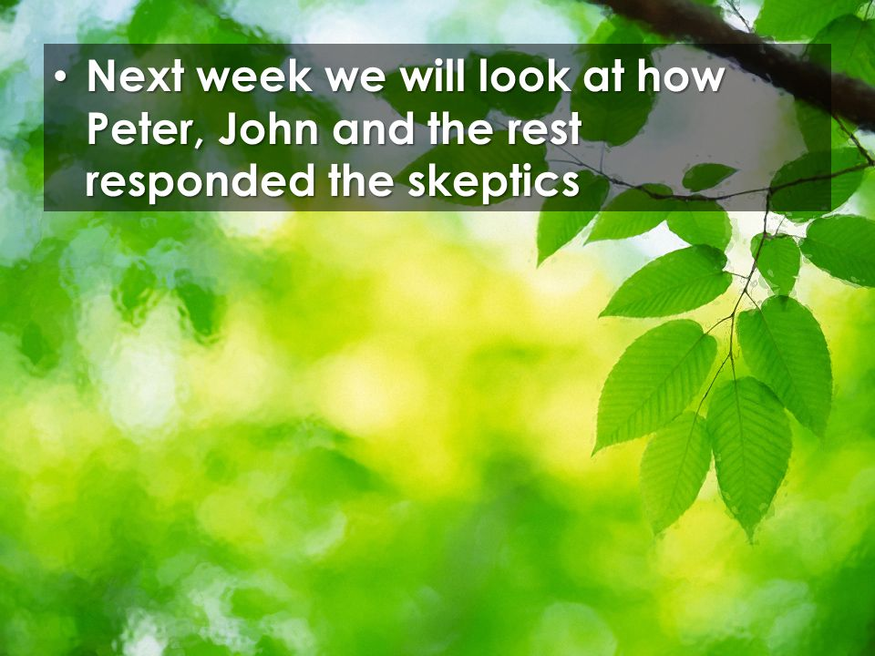 Next week we will look at how Peter, John and the rest responded the skeptics Next week we will look at how Peter, John and the rest responded the skeptics