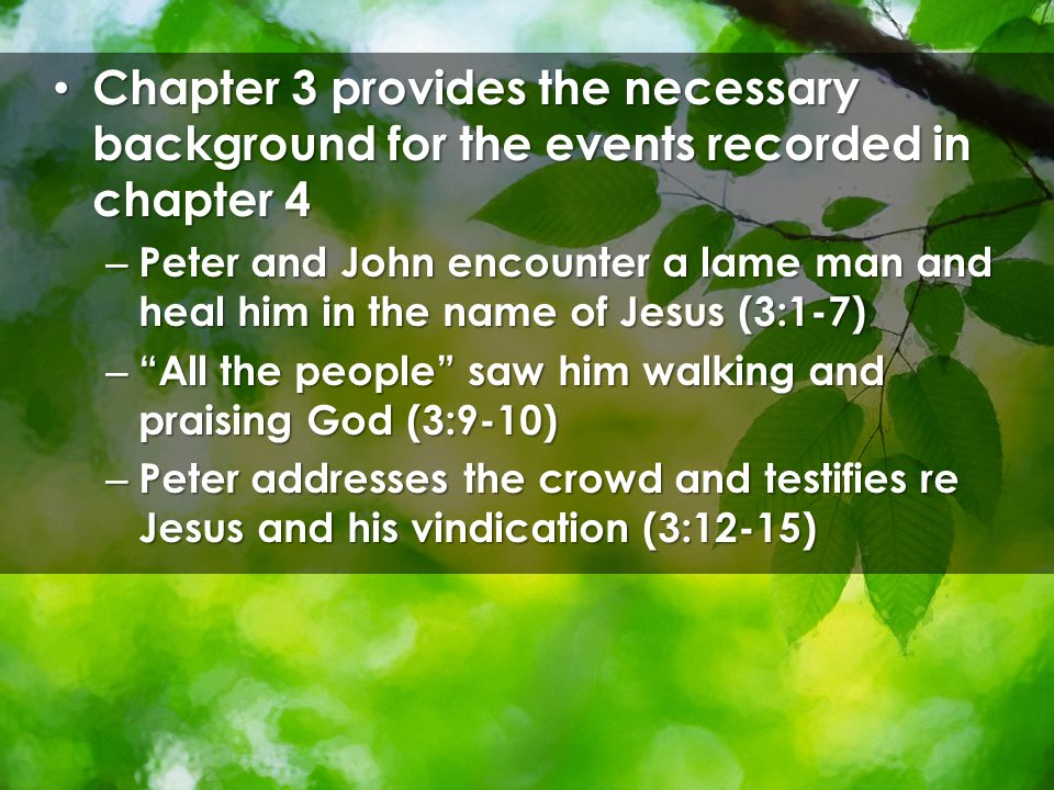 Chapter 3 provides the necessary background for the events recorded in chapter 4 Chapter 3 provides the necessary background for the events recorded in chapter 4 – Peter and John encounter a lame man and heal him in the name of Jesus (3:1-7) – All the people saw him walking and praising God (3:9-10) – Peter addresses the crowd and testifies re Jesus and his vindication (3:12-15)