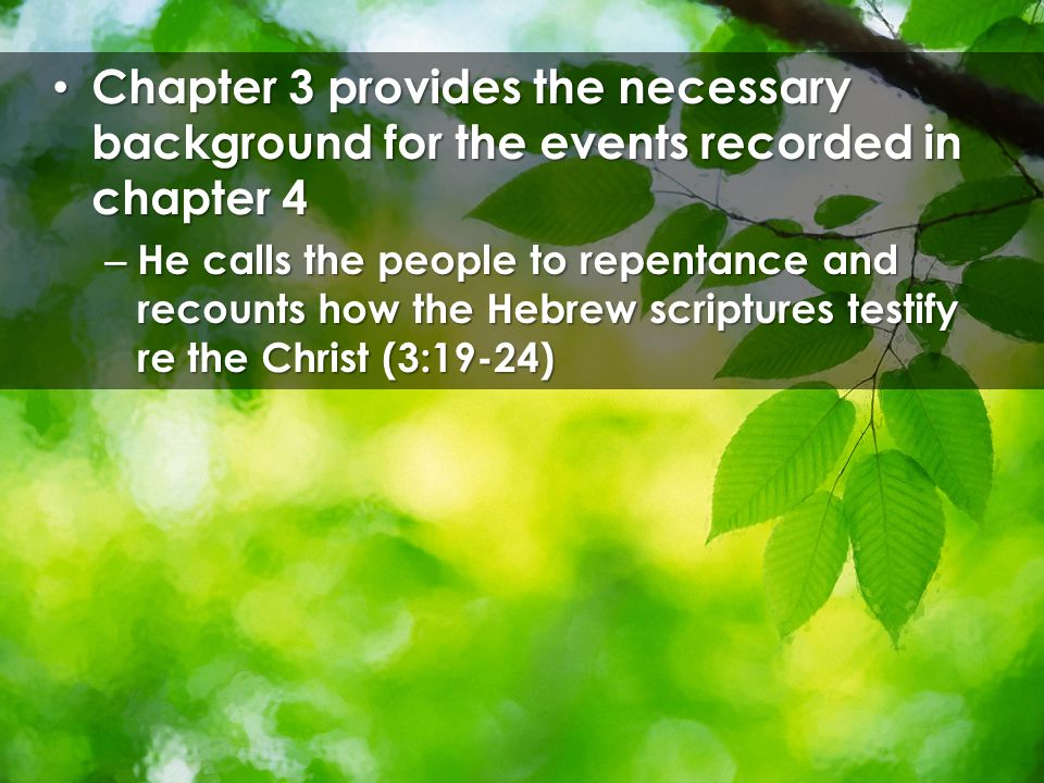 Chapter 3 provides the necessary background for the events recorded in chapter 4 Chapter 3 provides the necessary background for the events recorded in chapter 4 – He calls the people to repentance and recounts how the Hebrew scriptures testify re the Christ (3:19-24)