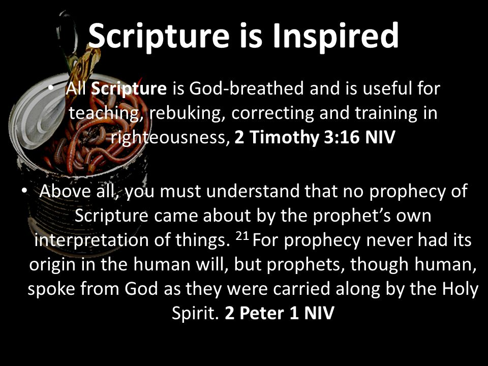 Scripture is Inspired All Scripture is God-breathed and is useful for teaching, rebuking, correcting and training in righteousness, 2 Timothy 3:16 NIV Above all, you must understand that no prophecy of Scripture came about by the prophet's own interpretation of things.