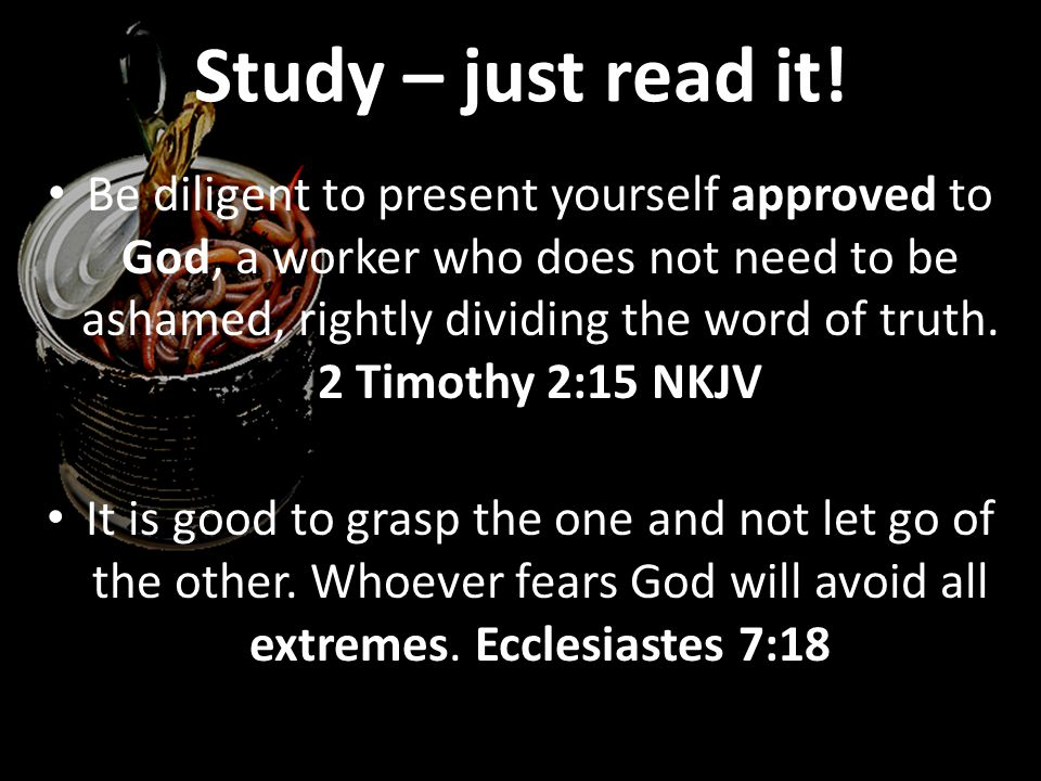 Study – just read it! Be diligent to present yourself approved to God, a worker who does not need to be ashamed, rightly dividing the word of truth. 2