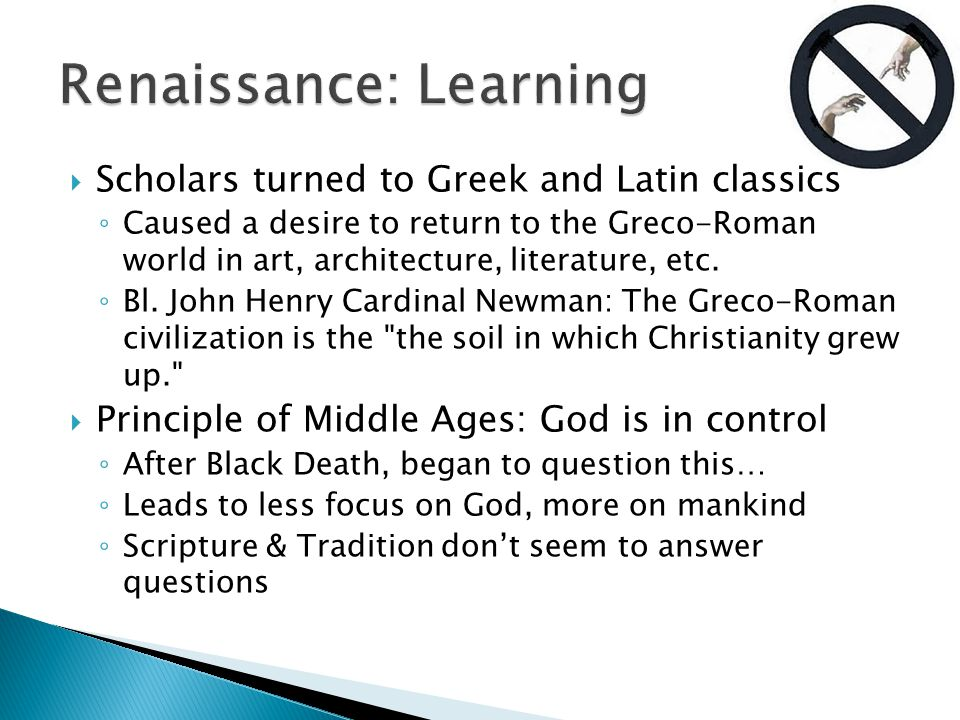 Scholars turned to Greek and Latin classics ◦ Caused a desire to return to the Greco-Roman world in art, architecture, literature, etc.