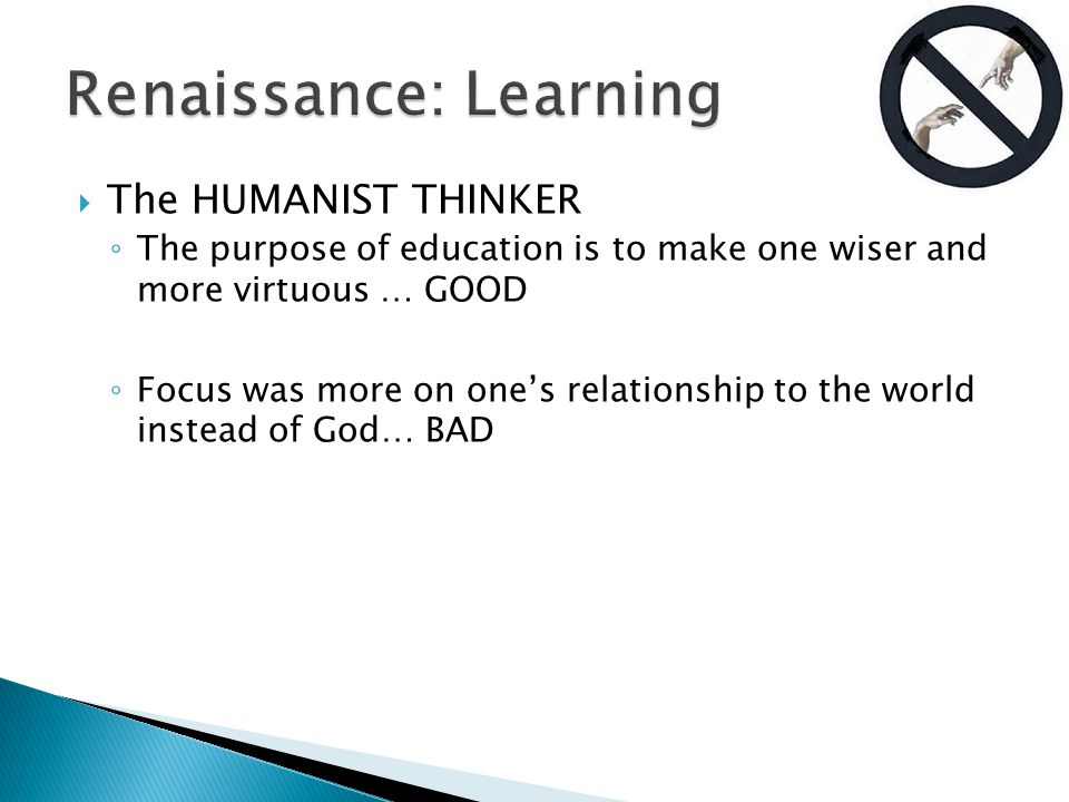  The HUMANIST THINKER ◦ The purpose of education is to make one wiser and more virtuous … GOOD ◦ Focus was more on one's relationship to the world instead of God… BAD