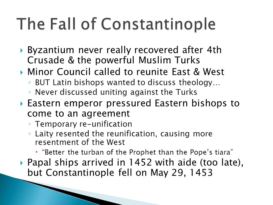  Byzantium never really recovered after 4th Crusade & the powerful Muslim Turks  Minor Council called to reunite East & West ◦ BUT Latin bishops wanted to discuss theology… ◦ Never discussed uniting against the Turks  Eastern emperor pressured Eastern bishops to come to an agreement ◦ Temporary re-unification ◦ Laity resented the reunification, causing more resentment of the West  Better the turban of the Prophet than the Pope's tiara  Papal ships arrived in 1452 with aide (too late), but Constantinople fell on May 29, 1453