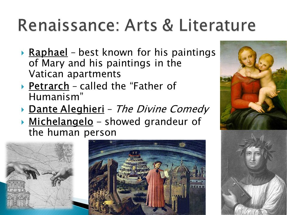  Raphael – best known for his paintings of Mary and his paintings in the Vatican apartments  Petrarch – called the Father of Humanism  Dante Aleghieri – The Divine Comedy  Michelangelo - showed grandeur of the human person