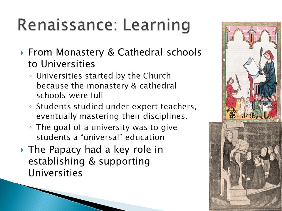  From Monastery & Cathedral schools to Universities ◦ Universities started by the Church because the monastery & cathedral schools were full ◦ Students studied under expert teachers, eventually mastering their disciplines.