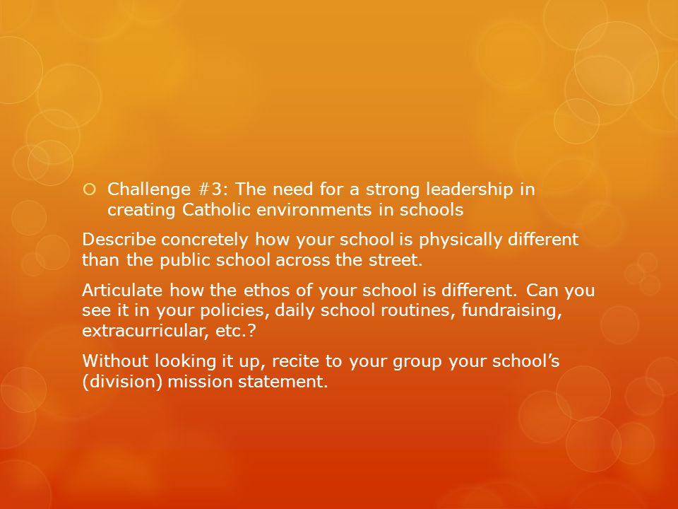  Challenge #3: The need for a strong leadership in creating Catholic environments in schools Describe concretely how your school is physically differ