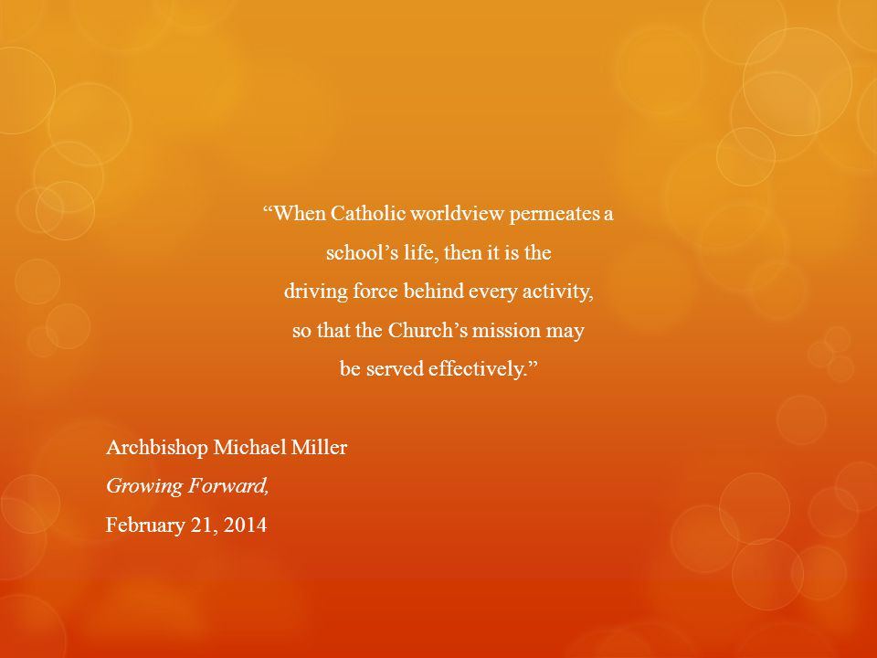 When Catholic worldview permeates a school's life, then it is the driving force behind every activity, so that the Church's mission may be served effectively. Archbishop Michael Miller Growing Forward, February 21, 2014