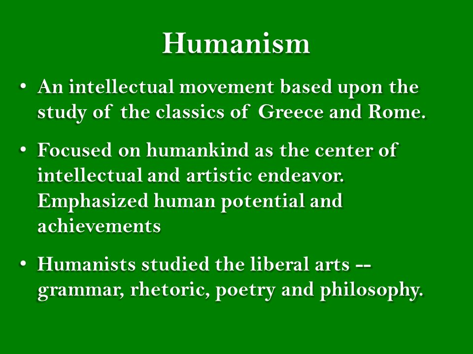 Humanism An intellectual movement based upon the study of the classics of Greece and Rome.