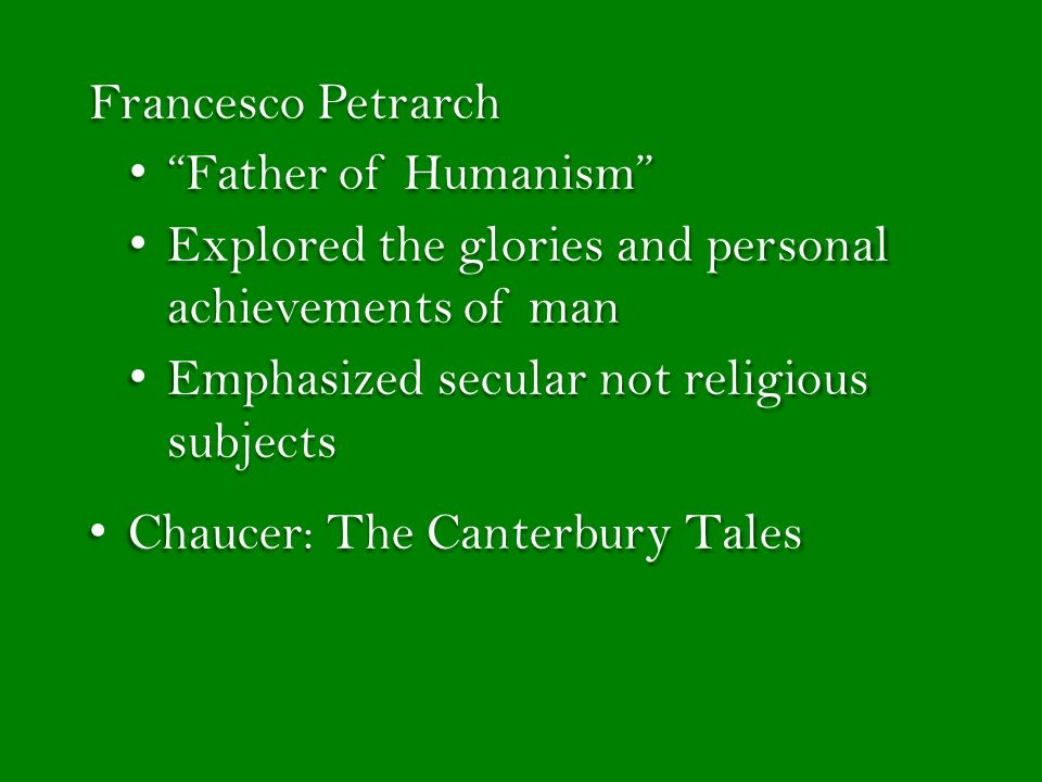 Francesco Petrarch Father of Humanism Father of Humanism Explored the glories and personal achievements of man Explored the glories and personal achievements of man Emphasized secular not religious subjects Emphasized secular not religious subjects Chaucer: The Canterbury Tales Chaucer: The Canterbury Tales