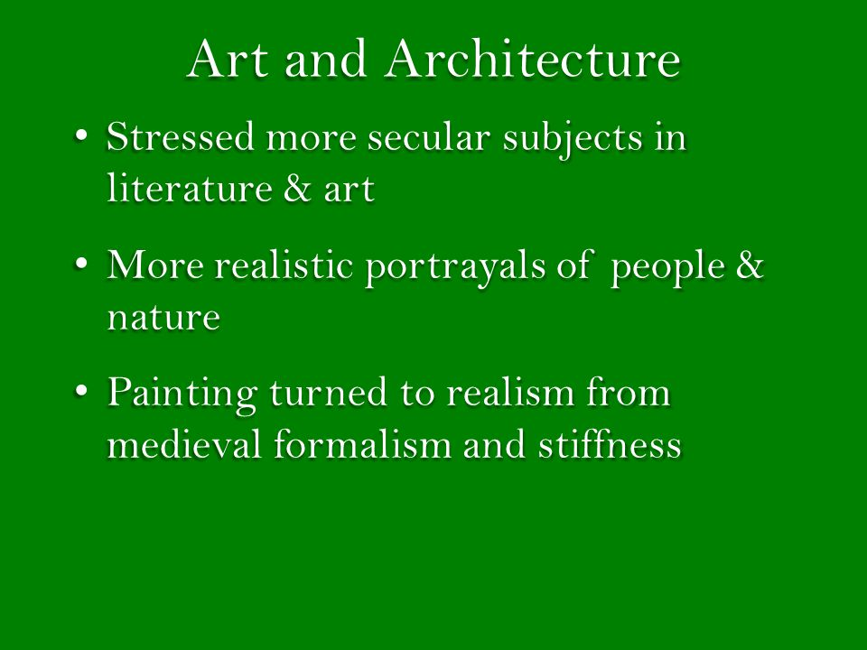 Art and Architecture Stressed more secular subjects in literature & art Stressed more secular subjects in literature & art More realistic portrayals of people & nature More realistic portrayals of people & nature Painting turned to realism from medieval formalism and stiffness Painting turned to realism from medieval formalism and stiffness