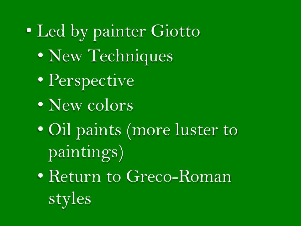 Led by painter Giotto Led by painter Giotto New Techniques New Techniques Perspective Perspective New colors New colors Oil paints (more luster to paintings) Oil paints (more luster to paintings) Return to Greco-Roman styles Return to Greco-Roman styles