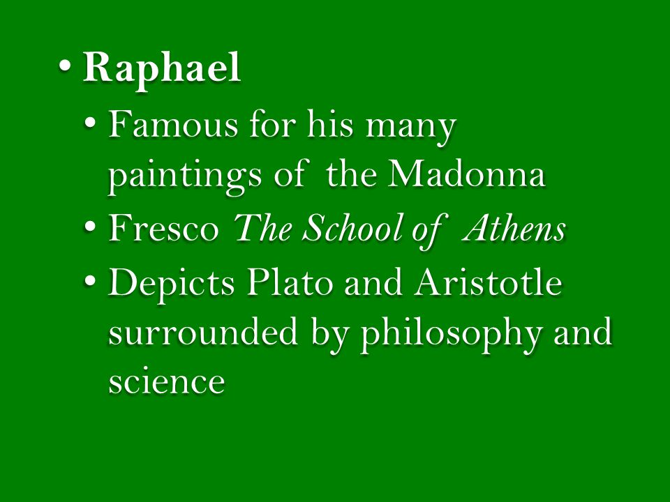 Raphael Raphael Famous for his many paintings of the Madonna Famous for his many paintings of the Madonna Fresco The School of Athens Fresco The School of Athens Depicts Plato and Aristotle surrounded by philosophy and science Depicts Plato and Aristotle surrounded by philosophy and science
