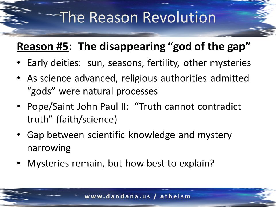 The Reason Revolution Reason #5: The disappearing god of the gap Early deities: sun, seasons, fertility, other mysteries As science advanced, religious authorities admitted gods were natural processes Pope/Saint John Paul II: Truth cannot contradict truth (faith/science) Gap between scientific knowledge and mystery narrowing Mysteries remain, but how best to explain.