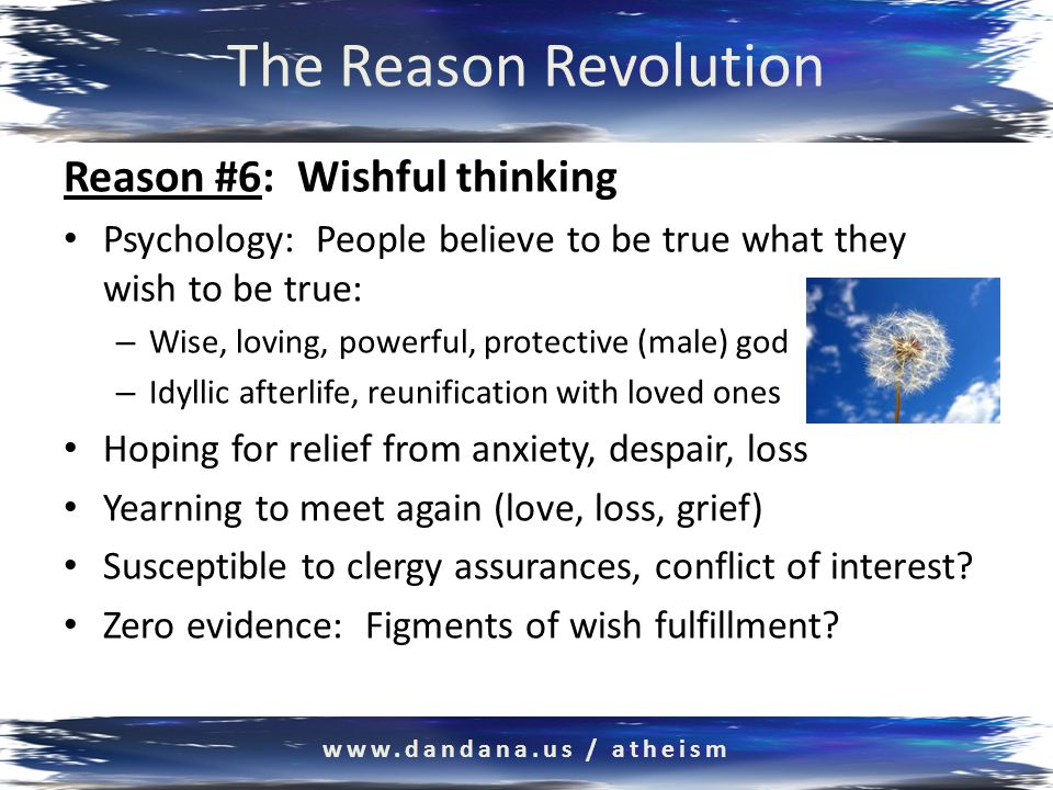The Reason Revolution Reason #6: Wishful thinking Psychology: People believe to be true what they wish to be true: – Wise, loving, powerful, protective (male) god – Idyllic afterlife, reunification with loved ones Hoping for relief from anxiety, despair, loss Yearning to meet again (love, loss, grief) Susceptible to clergy assurances, conflict of interest.