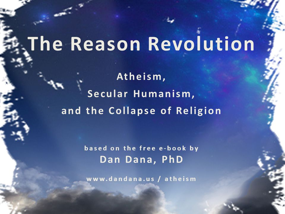 The Reason Revolution The Reason Revolution in historical context Questioning belief Reasons for skepticism Secular humanism as an alternative worldview Political implications of atheism The collapse of religion Hopeful predictions Reconciliation theories www.dandana.us / atheism
