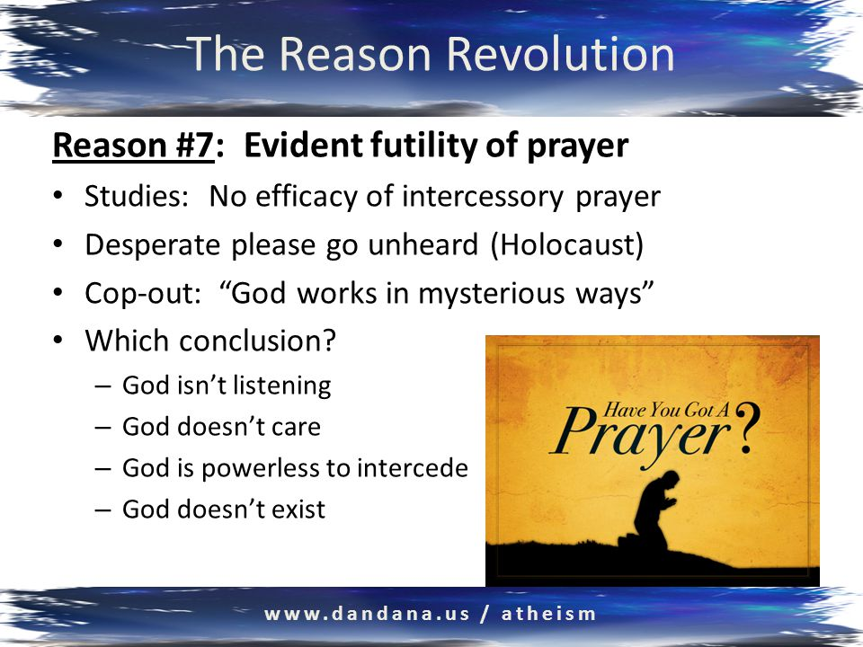 The Reason Revolution Reason #7: Evident futility of prayer Studies: No efficacy of intercessory prayer Desperate please go unheard (Holocaust) Cop-out: God works in mysterious ways Which conclusion.