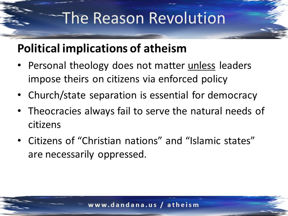 The Reason Revolution www.dandana.us / atheism Political implications of atheism Personal theology does not matter unless leaders impose theirs on citizens via enforced policy Church/state separation is essential for democracy Theocracies always fail to serve the natural needs of citizens Citizens of Christian nations and Islamic states are necessarily oppressed.