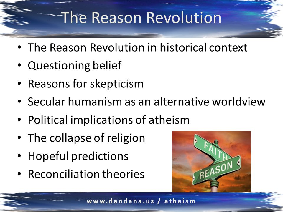 The Reason Revolution The Reason Revolution in historical context Abraham, Jesus, Mohammed: Monotheism Galileo vs Pope Urban, 1616 Newton, Einstein, Darwin, Hawking, Sagan Religion conceding truth to science Supernaturalism crumbling: 9% decrease from 2005 Reason overtaking faith Secular humanism replacing religion www.dandana.us / atheism