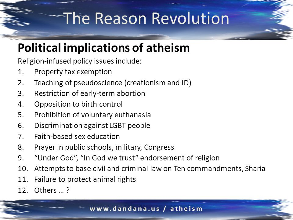 The Reason Revolution Political implications of atheism Religion-infused policy issues include: 1.Property tax exemption 2.Teaching of pseudoscience (creationism and ID) 3.Restriction of early-term abortion 4.Opposition to birth control 5.Prohibition of voluntary euthanasia 6.Discrimination against LGBT people 7.Faith-based sex education 8.Prayer in public schools, military, Congress 9. Under God , In God we trust endorsement of religion 10.Attempts to base civil and criminal law on Ten commandments, Sharia 11.Failure to protect animal rights 12.Others … .