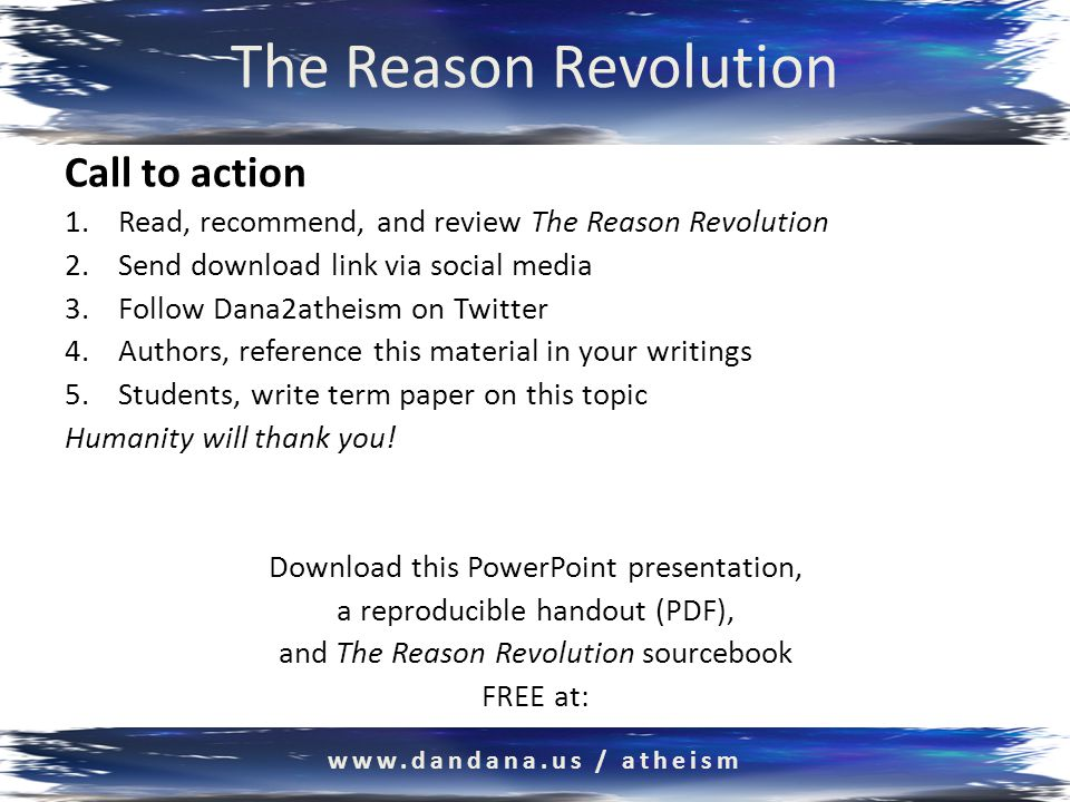 The Reason Revolution Call to action 1.Read, recommend, and review The Reason Revolution 2.Send download link via social media 3.Follow Dana2atheism on Twitter 4.Authors, reference this material in your writings 5.Students, write term paper on this topic Humanity will thank you.