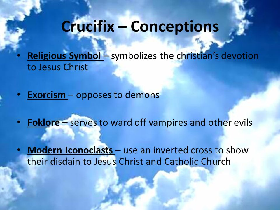 Crucifix – Conceptions Religious Symbol – symbolizes the christian's devotion to Jesus Christ Exorcism – opposes to demons Foklore – serves to ward off vampires and other evils Modern Iconoclasts – use an inverted cross to show their disdain to Jesus Christ and Catholic Church