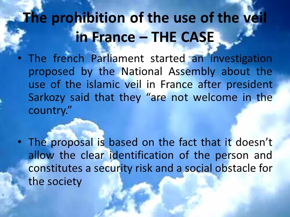 The prohibition of the use of the veil in France – THE CASE The french Parliament started an investigation proposed by the National Assembly about the use of the islamic veil in France after president Sarkozy said that they are not welcome in the country. The proposal is based on the fact that it doesn't allow the clear identification of the person and constitutes a security risk and a social obstacle for the society